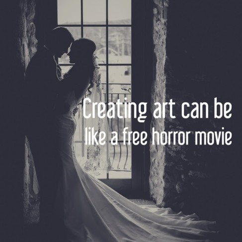 Creating art can be like a free horror movie
