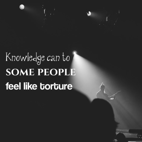 Knowledge can to some people feel like torture