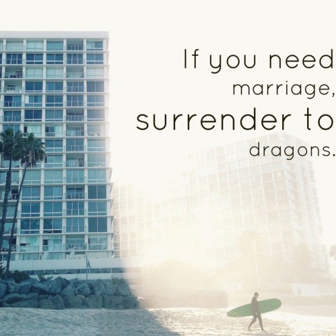 If you need marriage, surrender to dragons