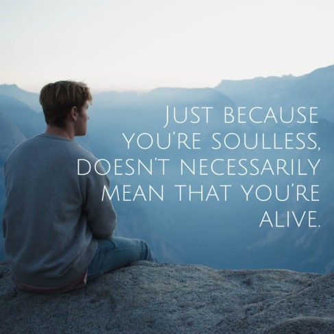 Just because you're soulless doesn't necessarily mean that you're alive